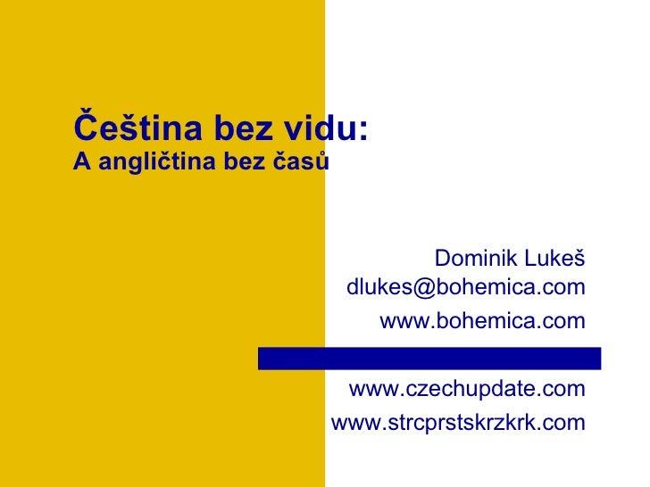 Čeština bez vidu : A angličtina bez časů Dominik Luke š dlukes @bohemica.com www.bohemica.com www.czechupdate.com www.strc...
