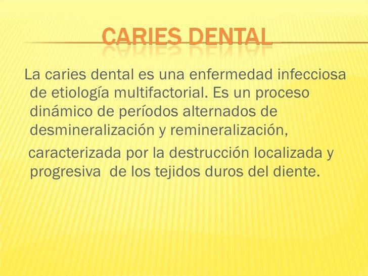 <ul><li>La caries dental es una enfermedad infecciosa de etiología multifactorial. Es un proceso dinámico de períodos alte...