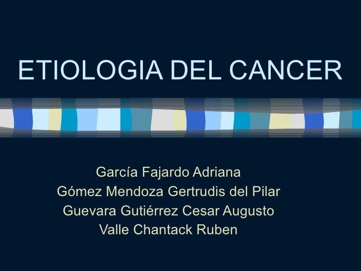 ETIOLOGIA DEL CANCER García Fajardo Adriana Gómez Mendoza Gertrudis del Pilar Guevara Gutiérrez Cesar Augusto Valle Chanta...