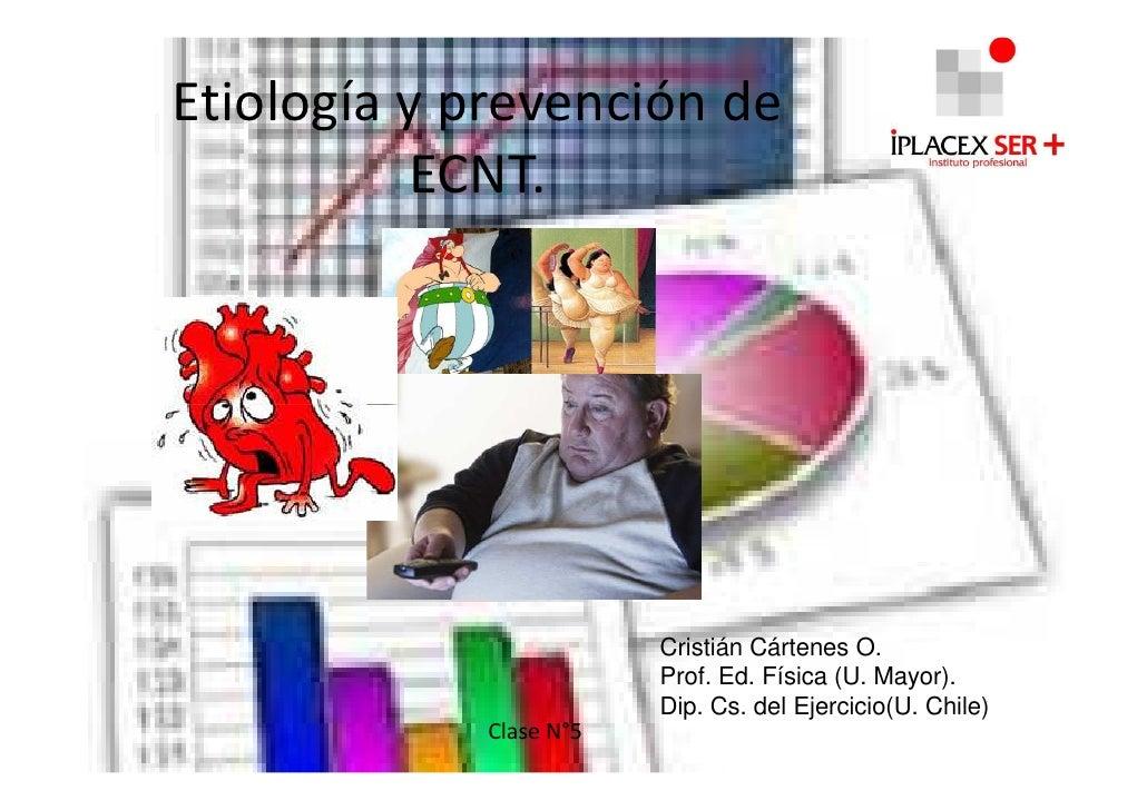 Etiología y prevención de          ECNT.                        Cristián Cártenes O.                        Prof. Ed. Físi...