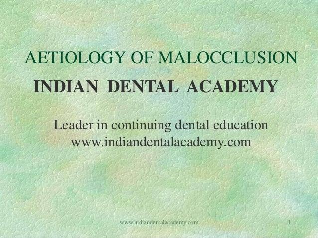 AETIOLOGY OF MALOCCLUSION INDIAN DENTAL ACADEMY Leader in continuing dental education www.indiandentalacademy.com 1www.ind...
