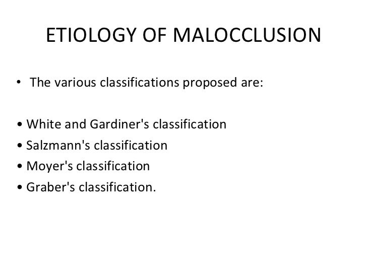 ETIOLOGY OF MALOCCLUSION <ul><li>The various classifications proposed are: </li></ul><ul><li>•  White and Gardiner's class...