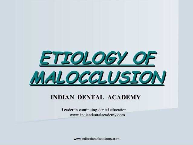 ETIOLOGY OFETIOLOGY OF MALOCCLUSIONMALOCCLUSION www.indiandentalacademy.comwww.indiandentalacademy.com INDIAN DENTAL ACADE...