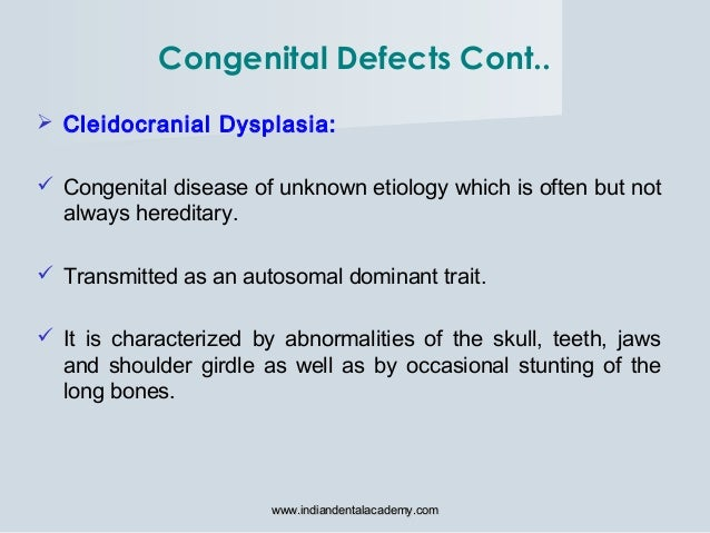  Cleidocranial Dysplasia:  Congenital disease of unknown etiology which is often but not always hereditary.  Transmitte...