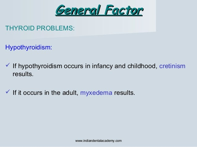 General FactorGeneral Factor THYROID PROBLEMS: Hypothyroidism:  If hypothyroidism occurs in infancy and childhood, cretin...