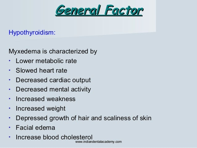 General FactorGeneral Factor Hypothyroidism: Myxedema is characterized by • Lower metabolic rate • Slowed heart rate • Dec...