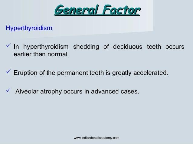 General FactorGeneral Factor Hyperthyroidism:  In hyperthyroidism shedding of deciduous teeth occurs earlier than normal....