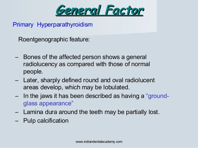 General FactorGeneral Factor Primary Hyperparathyroidism Roentgenographic feature: – Bones of the affected person shows a ...