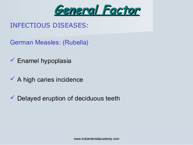 INFECTIOUS DISEASES: General FactorGeneral Factor German Measles: (Rubella)  Enamel hypoplasia  A high caries incidence ...