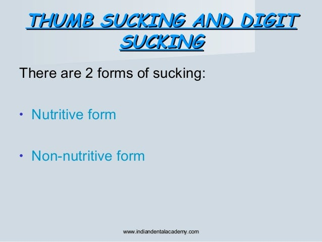 There are 2 forms of sucking: • Nutritive form • Non-nutritive form THUMB SUCKING AND DIGITTHUMB SUCKING AND DIGIT SUCKING...