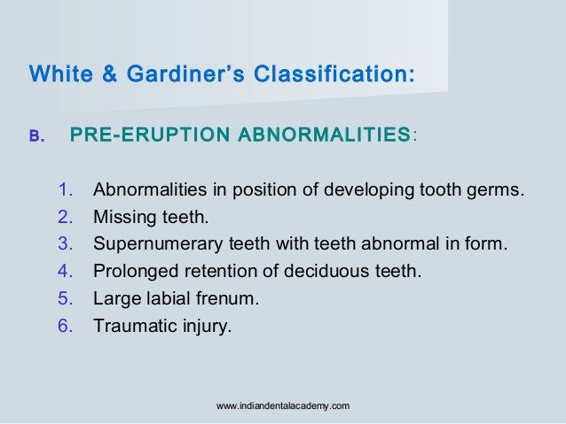 White & Gardiner's Classification: B. PRE-ERUPTION ABNORMALITIES: 1. Abnormalities in position of developing tooth germs. ...
