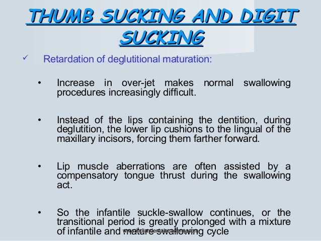 THUMB SUCKING AND DIGITTHUMB SUCKING AND DIGIT SUCKINGSUCKING  Retardation of deglutitional maturation: • Increase in ove...