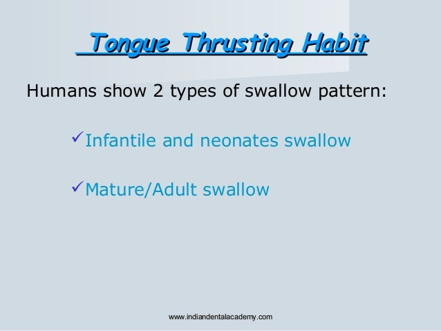 Humans show 2 types of swallow pattern: Infantile and neonates swallow Mature/Adult swallow Tongue Thrusting HabitTongue...