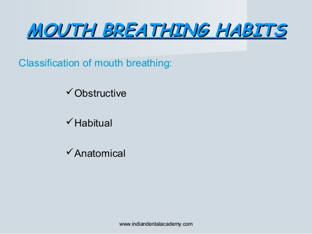MOUTH BREATHING HABITSMOUTH BREATHING HABITS Classification of mouth breathing: Obstructive Habitual Anatomical www.ind...