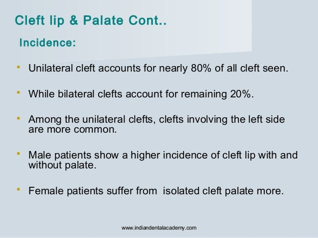 Incidence:  Unilateral cleft accounts for nearly 80% of all cleft seen.  While bilateral clefts account for remaining 20...
