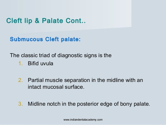 Submucous Cleft palate: The classic triad of diagnostic signs is the 1. Bifid uvula 2. Partial muscle separation in the mi...