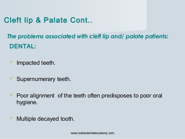 The problems associated with cleft lip and/ palate patients: DENTAL:  Impacted teeth.  Supernumerary teeth.  Poor align...