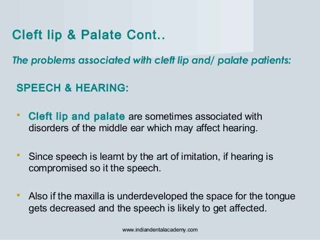 The problems associated with cleft lip and/ palate patients: SPEECH & HEARING:  Cleft lip and palate are sometimes associ...