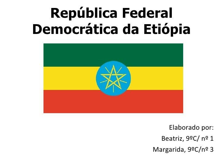 República Federal Democrática da Etiópia <ul><li>Elaborado por: </li></ul><ul><li>Beatriz, 9ºC/ nº 1 </li></ul><ul><li>Mar...