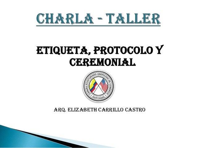 ETIQUETA, PROTOCOLO Y     CEREMONIAL  ARQ. ELIZABETH CARRILLO CASTRO