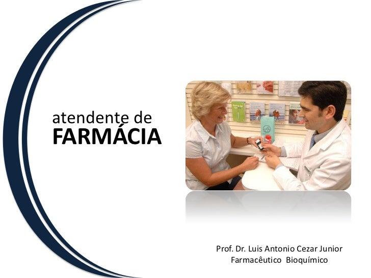 atendente de<br />FARMÁCIA<br />Prof. Dr. Luis Antonio Cezar Junior<br />Farmacêutico  Bioquímico<br />