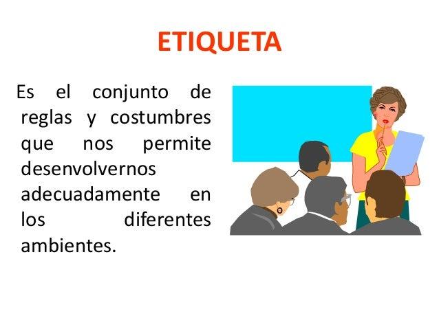 ETIQUETA Es el conjunto de reglas y costumbres que nos permite desenvolvernos adecuadamente en los diferentes ambientes.