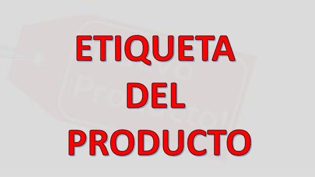 Es la parte del producto que contiene la información acerca del mismo, esta etiqueta puede ser parte del embalaje o simple...