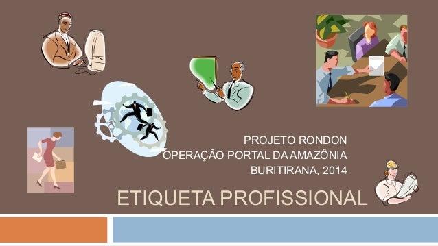 PROJETO RONDON OPERAÇÃO PORTAL DA AMAZÔNIA BURITIRANA, 2014  ETIQUETA PROFISSIONAL