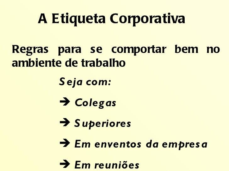 A Etiqueta CorporativaRegras para se comportar bem noambiente de trabalho      S eja com:       Colegas       S uperiore...