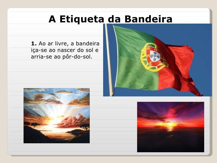 A Etiqueta da Bandeira 1.  Ao ar livre, a bandeira iça-se ao nascer do sol e arria-se ao pôr-do-sol.