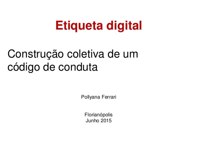 Etiqueta digital Construção coletiva de um código de conduta Pollyana Ferrari Florianópolis Junho 2015
