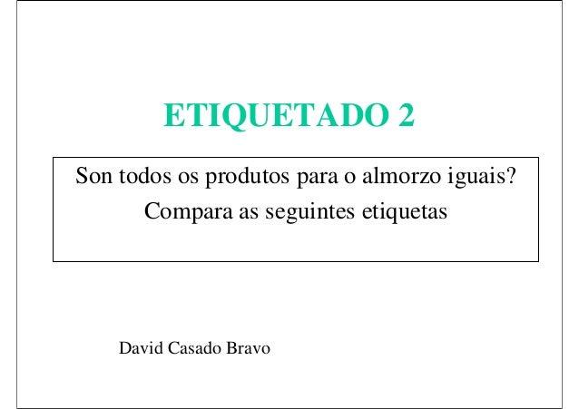 ETIQUETADO 2 Son todos os produtos para o almorzo iguais? Compara as seguintes etiquetas  David Casado Bravo