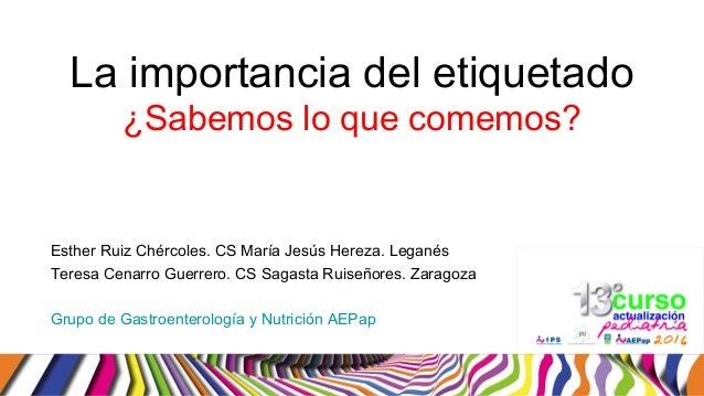La importancia del etiquetado ¿Sabemos lo que comemos? Esther Ruiz Chércoles. CS María Jesús Hereza. Leganés Teresa Cenarr...