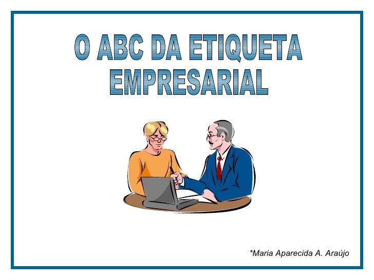 *Maria Aparecida A. Araújo  O ABC DA ETIQUETA EMPRESARIAL