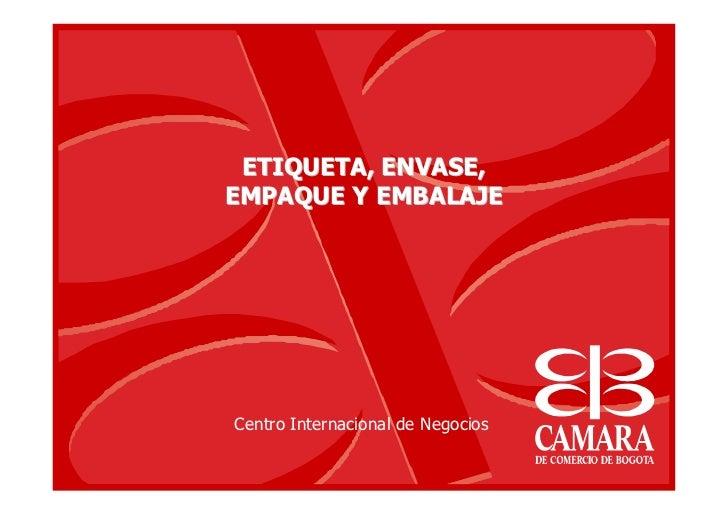 ETIQUETA, ENVASE,EMPAQUE Y EMBALAJECentro Internacional de Negocios
