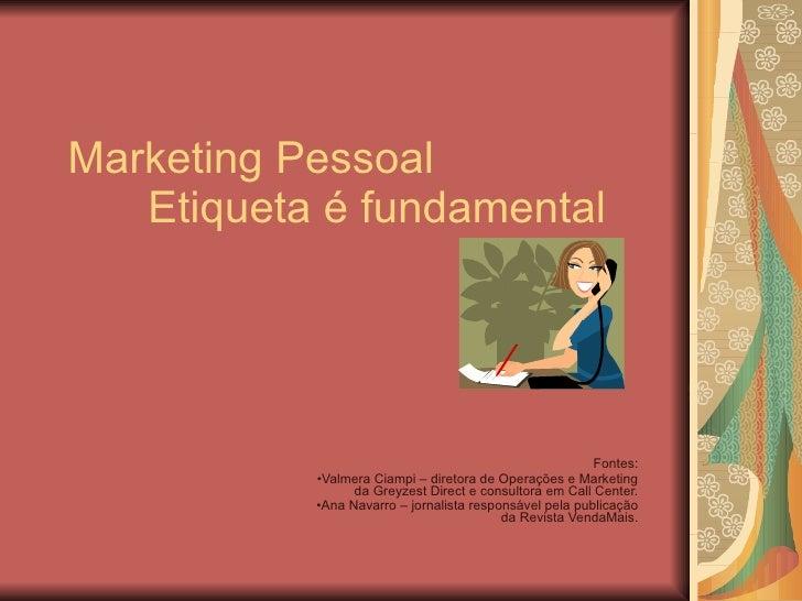Marketing Pessoal Etiqueta é fundamental <ul><li>Fontes: </li></ul><ul><li>Valmera Ciampi – diretora de Operações e Market...