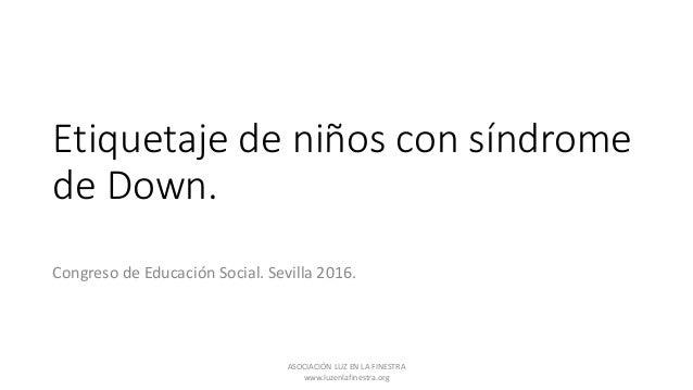 Etiquetaje de niños con síndrome de Down. Congreso de Educación Social. Sevilla 2016. ASOCIACIÓN LUZ EN LA FINESTRA www.lu...