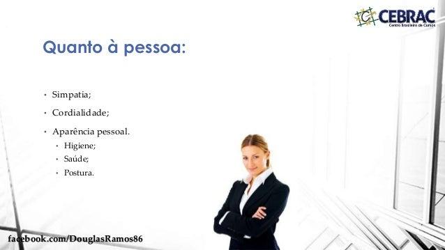 • Simpatia; • Cordialidade; • Aparência pessoal. • Higiene; • Saúde; • Postura. Quanto à pessoa: facebook.com/DouglasRamos...