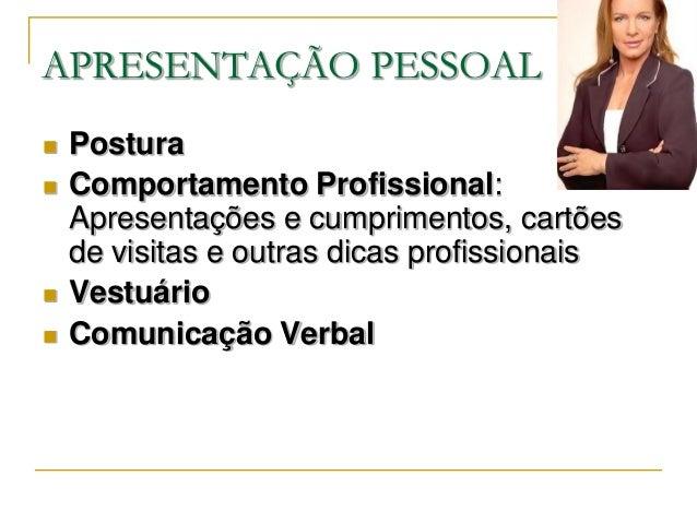 APRESENTAÇÃO PESSOAL   Postura   Comportamento Profissional:    Apresentações e cumprimentos, cartões    de visitas e ou...
