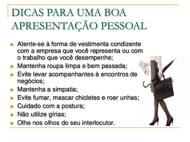 DICAS PARA UMA BOAAPRESENTAÇÃO PESSOAL   Atente-se à forma de vestimenta condizente    com a empresa que você representa ...