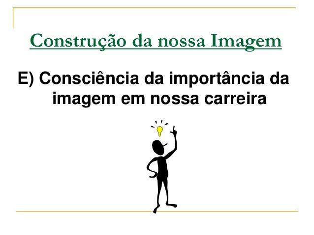 Construção da nossa ImagemE) Consciência da importância da    imagem em nossa carreira