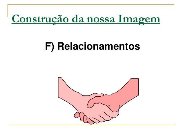 Construção da nossa Imagem     F) Relacionamentos