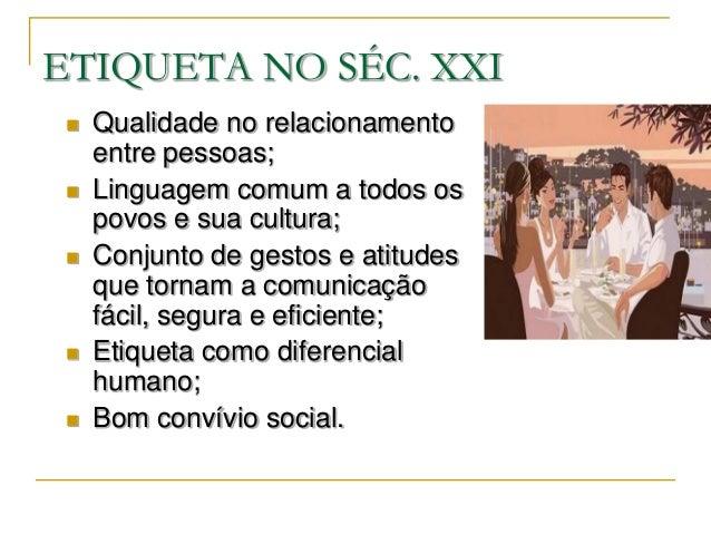 ETIQUETA NO SÉC. XXI    Qualidade no relacionamento     entre pessoas;    Linguagem comum a todos os     povos e sua cul...