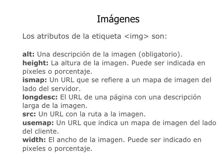 Imágenes Los atributos de la etiqueta <img> son: alt:  Una descripción de la imagen (obligatorio). height:  La altura de l...