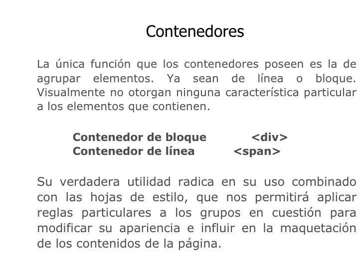 Contenedores La única función que los contenedores poseen es la de agrupar elementos. Ya sean de línea o bloque. Visualmen...