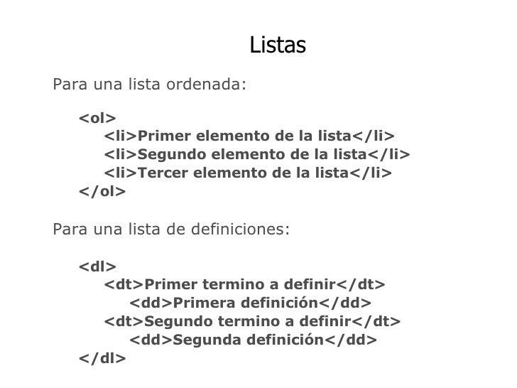 Listas Para una lista ordenada: <ol> <li>Primer elemento de la lista</li> <li>Segundo elemento de la lista</li> <li>Tercer...