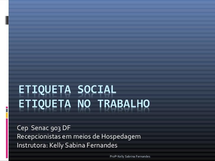 Cep Senac 903 DFRecepcionistas em meios de HospedagemInstrutora: Kelly Sabina Fernandes                           Profª Ke...