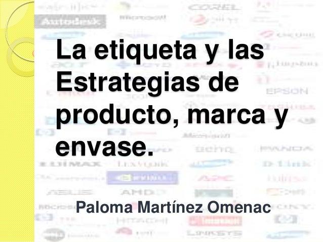 La etiqueta y lasEstrategias deproducto, marca yenvase. Paloma Martínez Omenac