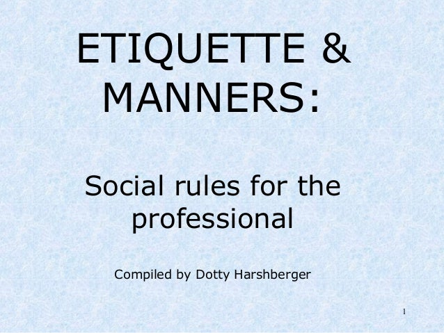 1 ETIQUETTE & MANNERS: Social rules for the professional Compiled by Dotty Harshberger
