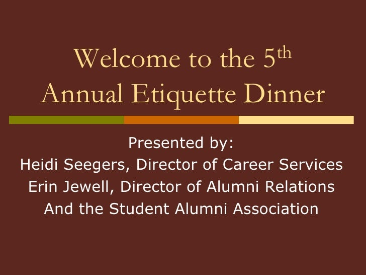 Welcome to the 5th  Annual Etiquette Dinner <br />Presented by:<br />Heidi Seegers, Director of Career Services<br />Erin ...